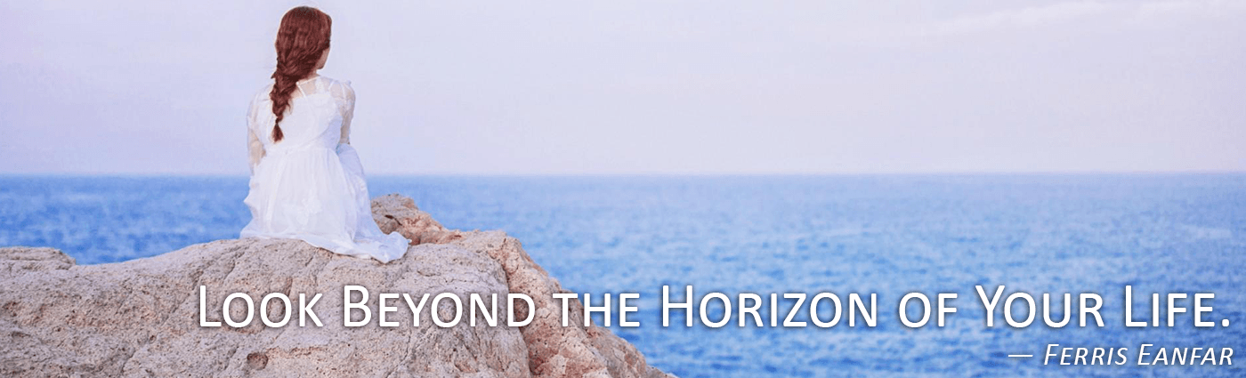 Look Beyond the Horizon of Your Life--Ferris Eanfar