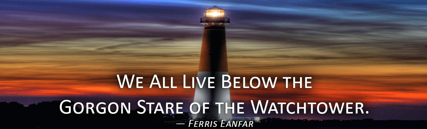 We All Live Below the Gorgon Stare of the Watchtower--Ferris Eanfar