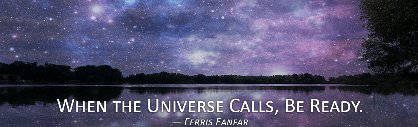 When the Universe Calls, Be Ready--Ferris Eanfar