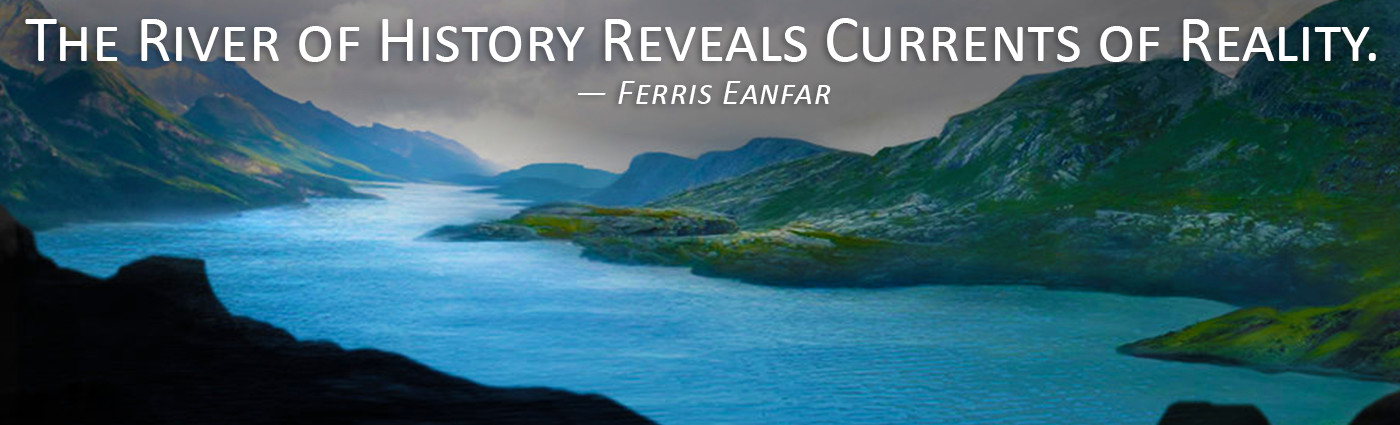 The River of History Reveals Currents of Reality. -- Ferris Eanfar